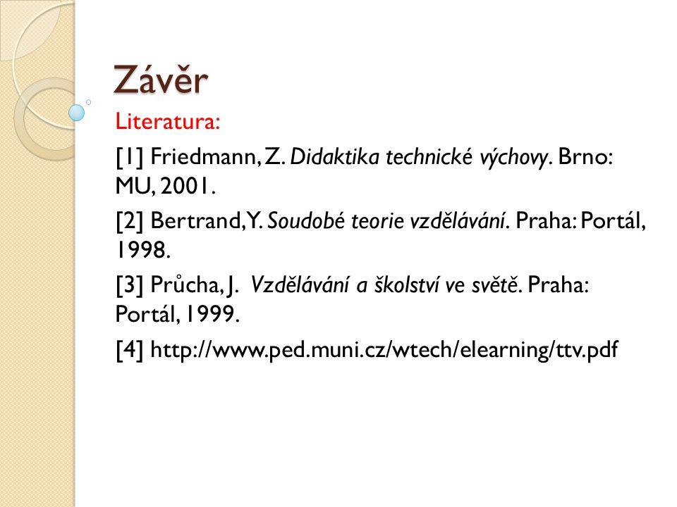 Závěr Literatura: [1] Friedmann, Z. Didaktika technické výchovy. Brno: MU, 2001. [2] Bertrand, Y. Soudobé teorie vzdělávání. Praha: Portál, 1998.